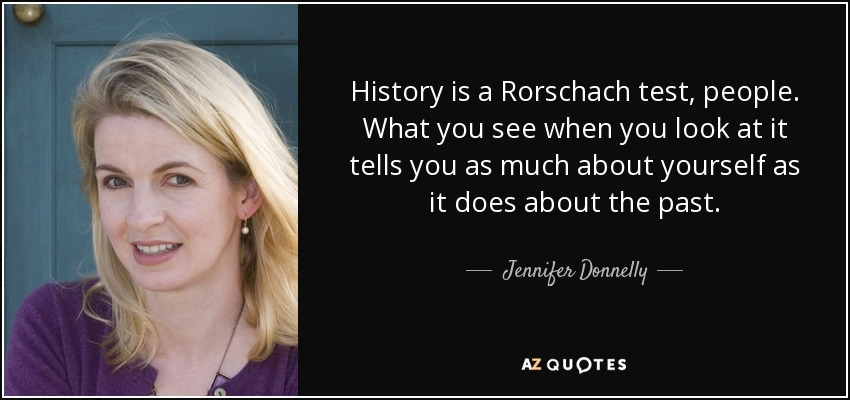 History is a Rorschach test, people. What you see when you look at it tells you as much about yourself as it does about the past. - Jennifer Donnelly