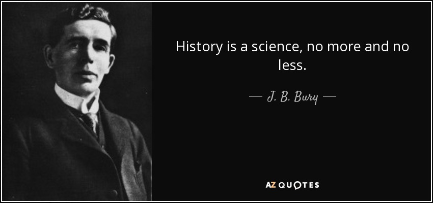 History is a science, no more and no less. - J. B. Bury