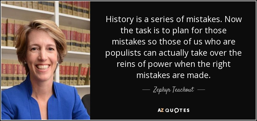 History is a series of mistakes. Now the task is to plan for those mistakes so those of us who are populists can actually take over the reins of power when the right mistakes are made. - Zephyr Teachout