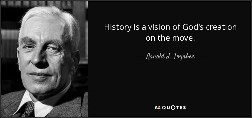 History is a vision of God's creation on the move. - Arnold J. Toynbee