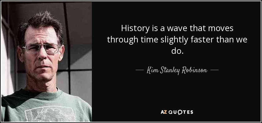 History is a wave that moves through time slightly faster than we do. - Kim Stanley Robinson