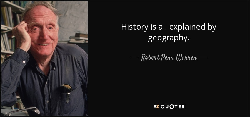 History is all explained by geography. - Robert Penn Warren