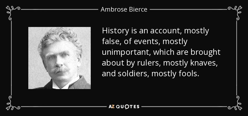 History is an account, mostly false, of events, mostly unimportant, which are brought about by rulers, mostly knaves, and soldiers, mostly fools. - Ambrose Bierce