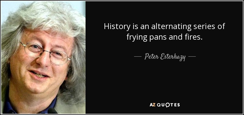 History is an alternating series of frying pans and fires. - Peter Esterhazy