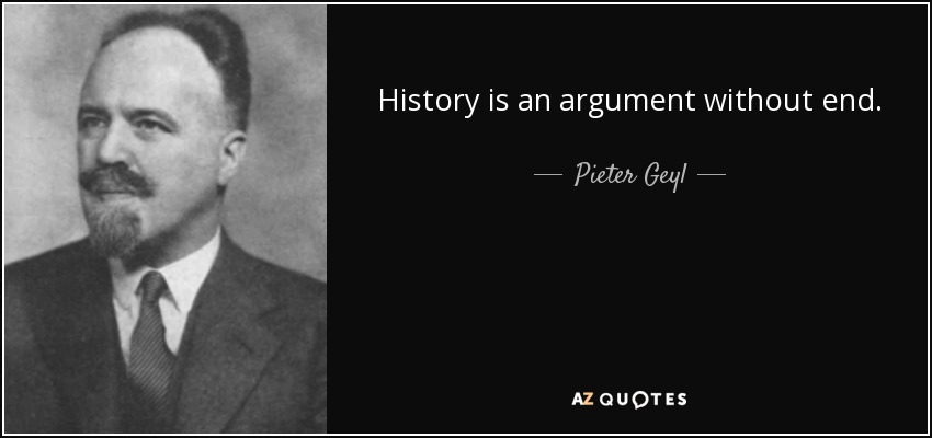History is an argument without end. - Pieter Geyl