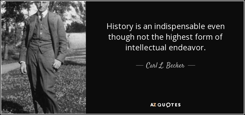 History is an indispensable even though not the highest form of intellectual endeavor. - Carl L. Becker