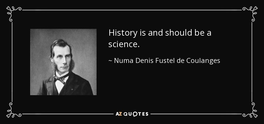 History is and should be a science. - Numa Denis Fustel de Coulanges