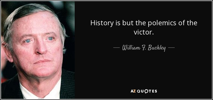 History is but the polemics of the victor. - William F. Buckley, Jr.