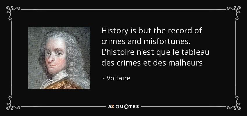 History is but the record of crimes and misfortunes. L'histoire n'est que le tableau des crimes et des malheurs - Voltaire
