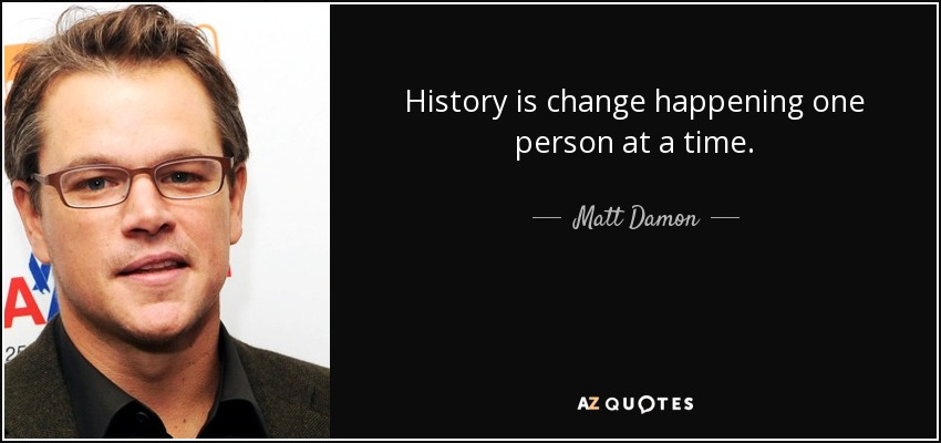 History is change happening one person at a time. - Matt Damon