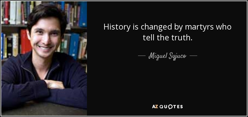History is changed by martyrs who tell the truth. - Miguel Syjuco