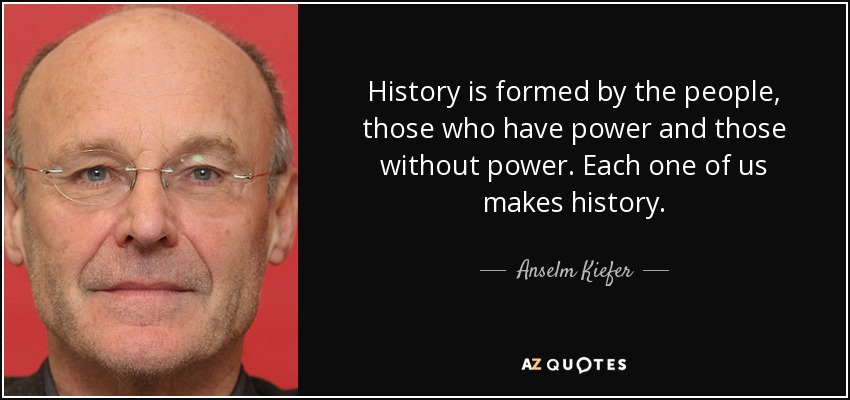 History is formed by the people, those who have power and those without power. Each one of us makes history. - Anselm Kiefer