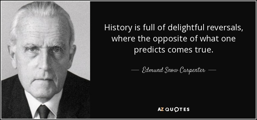 History is full of delightful reversals, where the opposite of what one predicts comes true. - Edmund Snow Carpenter
