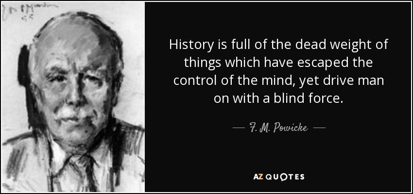 History is full of the dead weight of things which have escaped the control of the mind, yet drive man on with a blind force. - F. M. Powicke