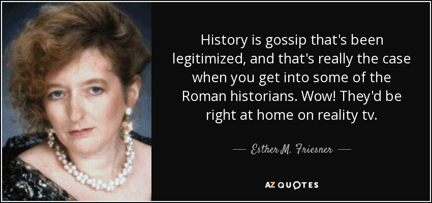 History is gossip that's been legitimized, and that's really the case when you get into some of the Roman historians. Wow! They'd be right at home on reality tv. - Esther M. Friesner