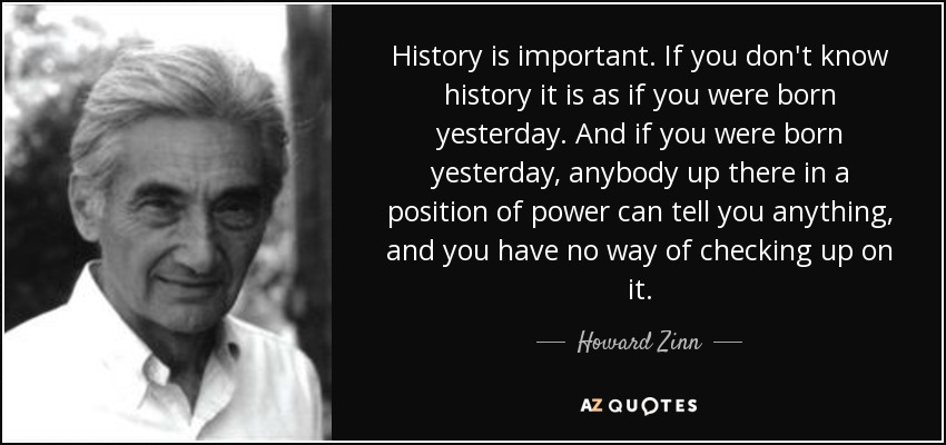 History is important. If you don't know history it is as if you were born yesterday. And if you were born yesterday, anybody up there in a position of power can tell you anything, and you have no way of checking up on it. - Howard Zinn