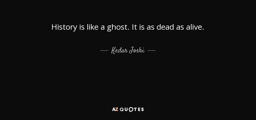 History is like a ghost. It is as dead as alive. - Kedar Joshi