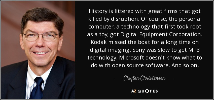 History is littered with great firms that got killed by disruption. Of course, the personal computer, a technology that first took root as a toy, got Digital Equipment Corporation. Kodak missed the boat for a long time on digital imaging. Sony was slow to get MP3 technology. Microsoft doesn't know what to do with open source software. And so on. - Clayton Christensen