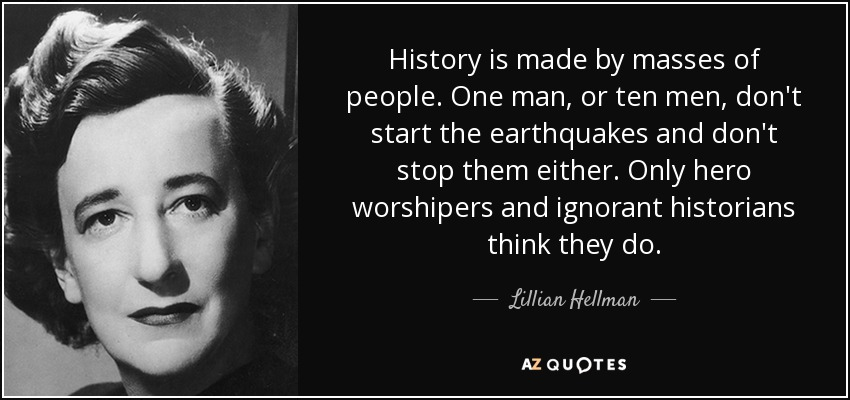 History is made by masses of people. One man, or ten men, don't start the earthquakes and don't stop them either. Only hero worshipers and ignorant historians think they do. - Lillian Hellman