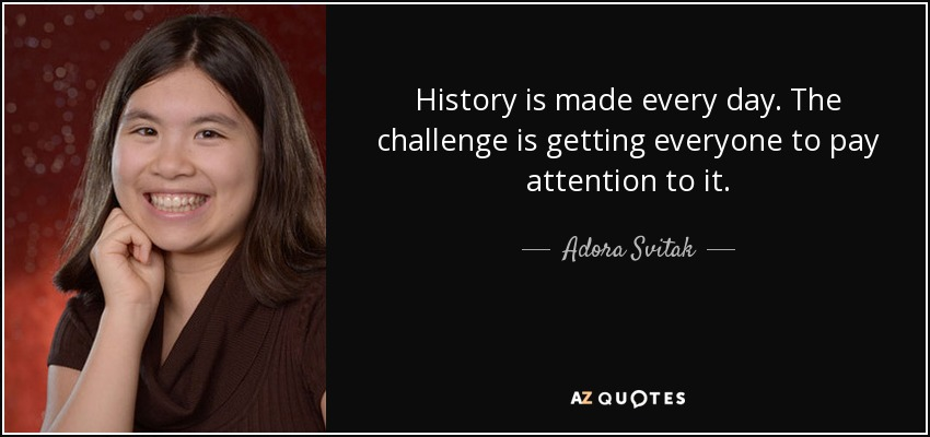 History is made every day. The challenge is getting everyone to pay attention to it. - Adora Svitak
