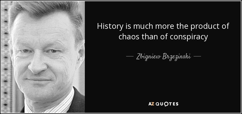 History is much more the product of chaos than of conspiracy - Zbigniew Brzezinski