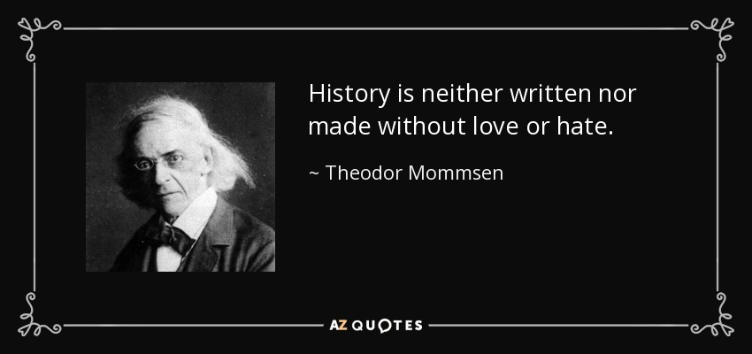 History is neither written nor made without love or hate. - Theodor Mommsen