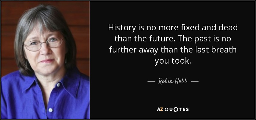 History is no more fixed and dead than the future. The past is no further away than the last breath you took. - Robin Hobb