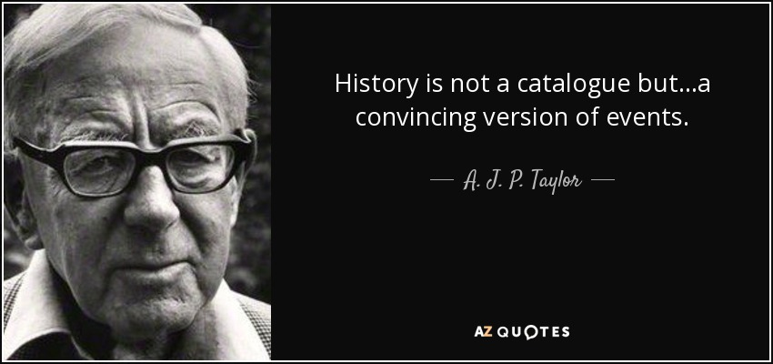 History is not a catalogue but...a convincing version of events. - A. J. P. Taylor