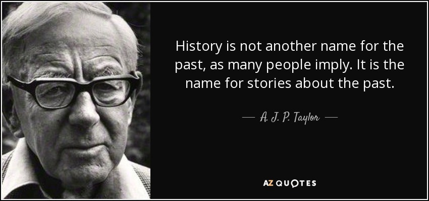 History is not another name for the past, as many people imply. It is the name for stories about the past. - A. J. P. Taylor