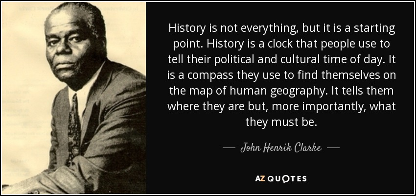 History is not everything, but it is a starting point. History is a clock that people use to tell their political and cultural time of day. It is a compass they use to find themselves on the map of human geography. It tells them where they are but, more importantly, what they must be. - John Henrik Clarke