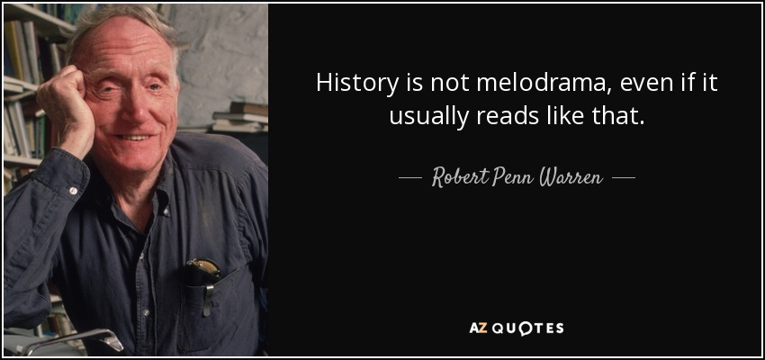 History is not melodrama, even if it usually reads like that. - Robert Penn Warren