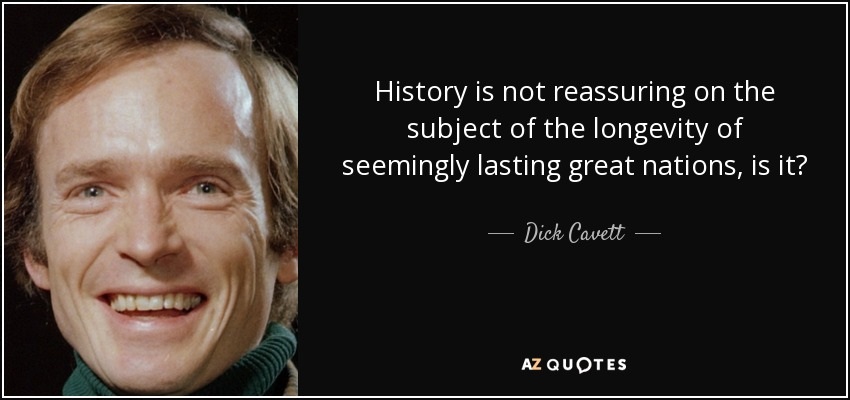 History is not reassuring on the subject of the longevity of seemingly lasting great nations, is it? - Dick Cavett