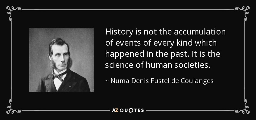 History is not the accumulation of events of every kind which happened in the past. It is the science of human societies. - Numa Denis Fustel de Coulanges