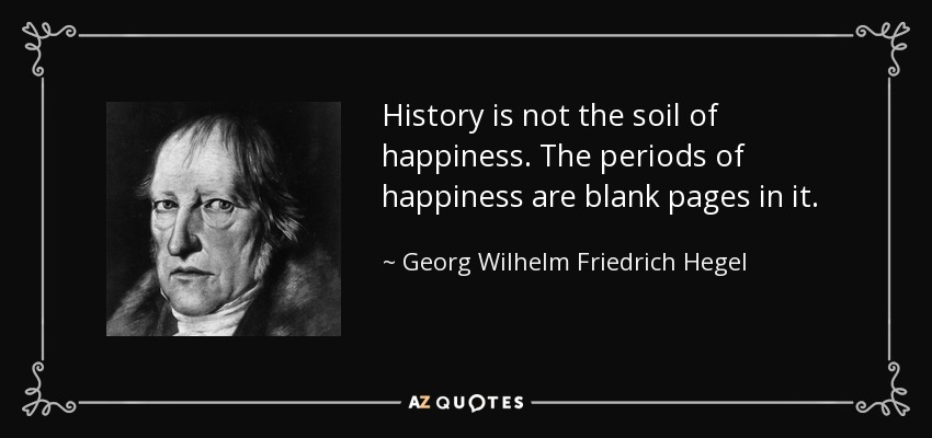 History is not the soil of happiness. The periods of happiness are blank pages in it. - Georg Wilhelm Friedrich Hegel