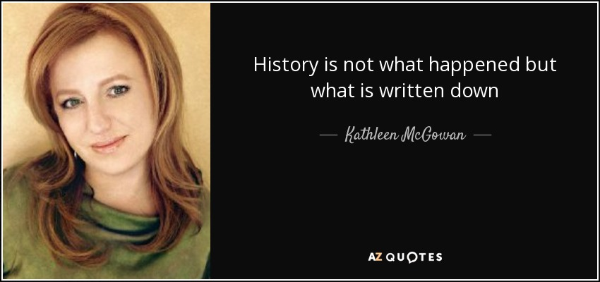 History is not what happened but what is written down - Kathleen McGowan