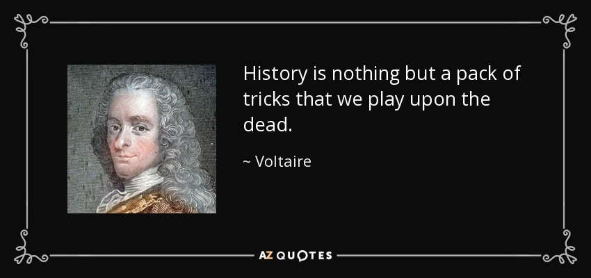 History is nothing but a pack of tricks that we play upon the dead. - Voltaire