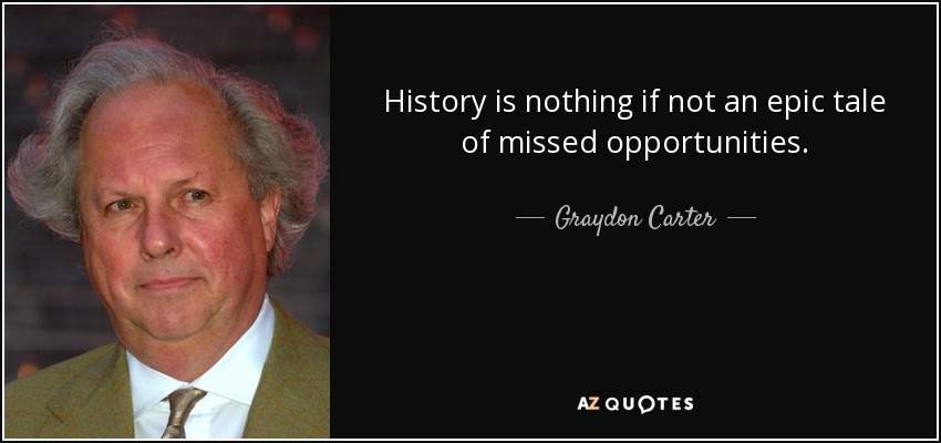 History is nothing if not an epic tale of missed opportunities. - Graydon Carter