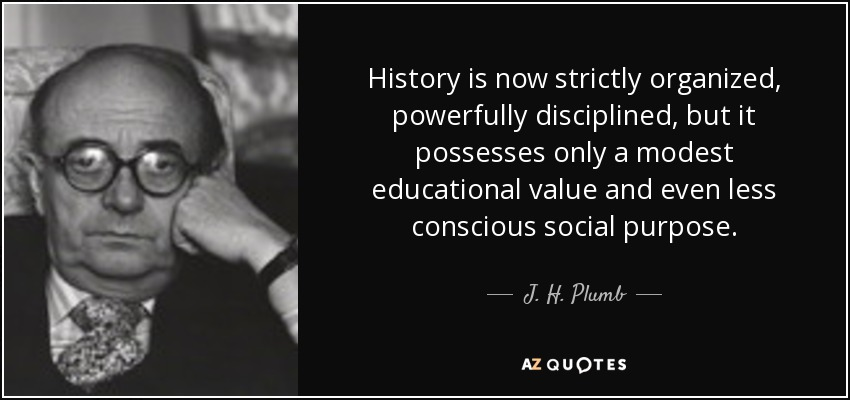 History is now strictly organized, powerfully disciplined, but it possesses only a modest educational value and even less conscious social purpose. - J. H. Plumb