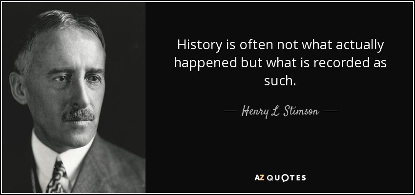History is often not what actually happened but what is recorded as such. - Henry L. Stimson