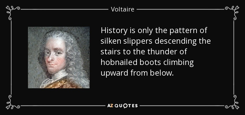History is only the pattern of silken slippers descending the stairs to the thunder of hobnailed boots climbing upward from below. - Voltaire