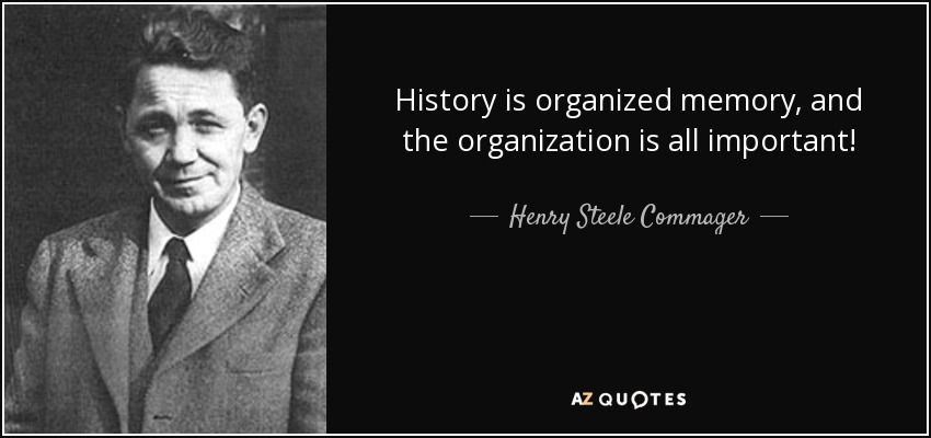 History is organized memory, and the organization is all important! - Henry Steele Commager