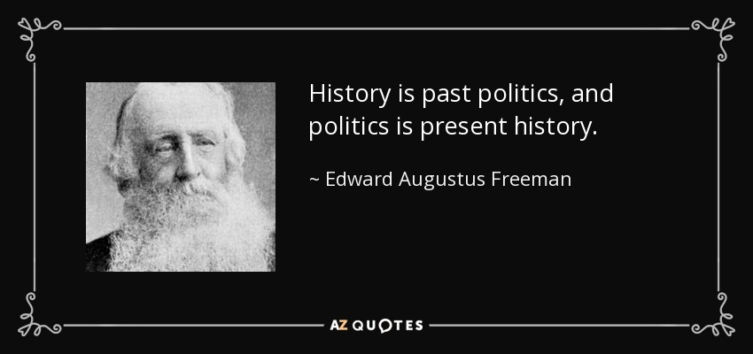 History is past politics, and politics is present history. - Edward Augustus Freeman