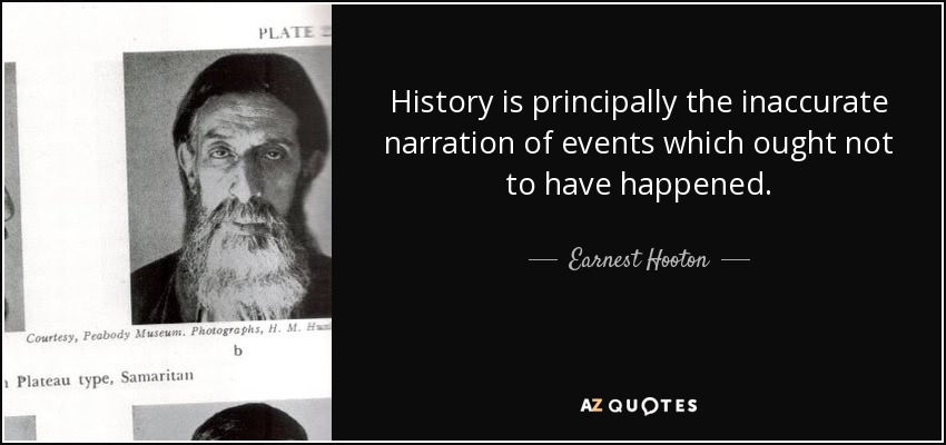 History is principally the inaccurate narration of events which ought not to have happened. - Earnest Hooton