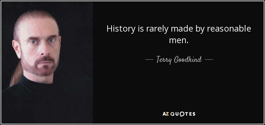 History is rarely made by reasonable men. - Terry Goodkind