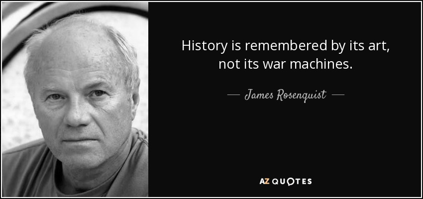 History is remembered by its art, not its war machines. - James Rosenquist