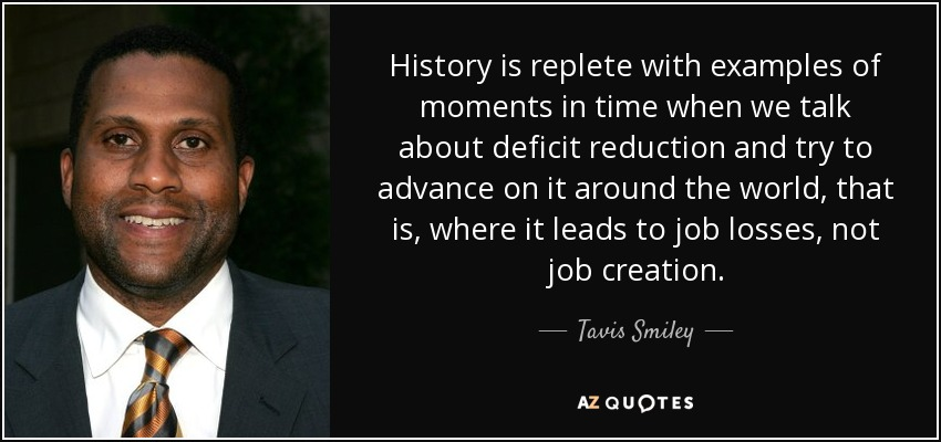 History is replete with examples of moments in time when we talk about deficit reduction and try to advance on it around the world, that is, where it leads to job losses, not job creation. - Tavis Smiley