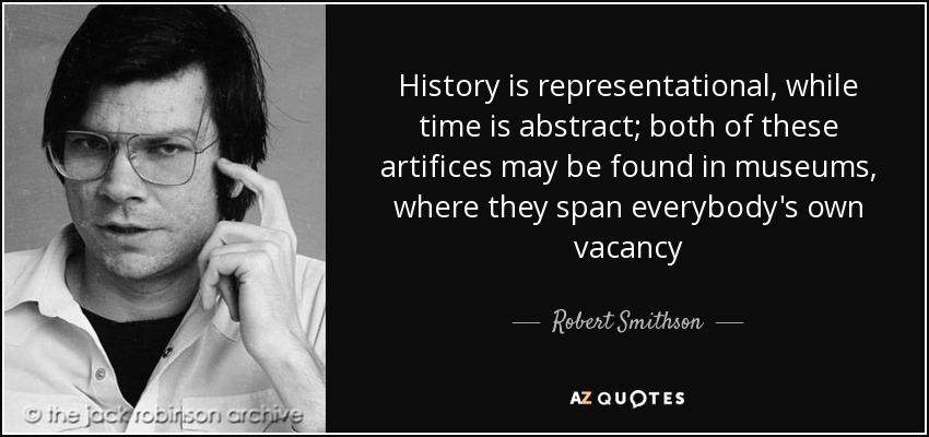 History is representational, while time is abstract; both of these artifices may be found in museums, where they span everybody's own vacancy - Robert Smithson