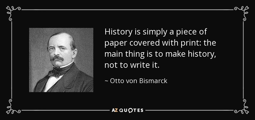 History is simply a piece of paper covered with print: the main thing is to make history, not to write it. - Otto von Bismarck