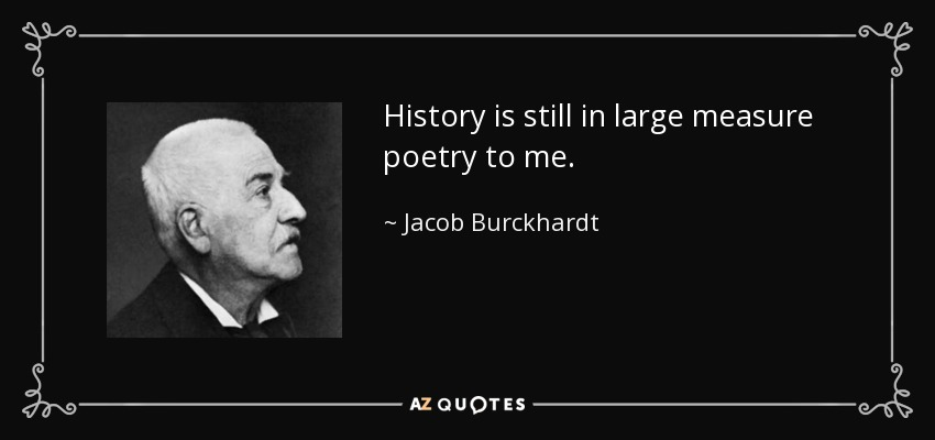 History is still in large measure poetry to me. - Jacob Burckhardt