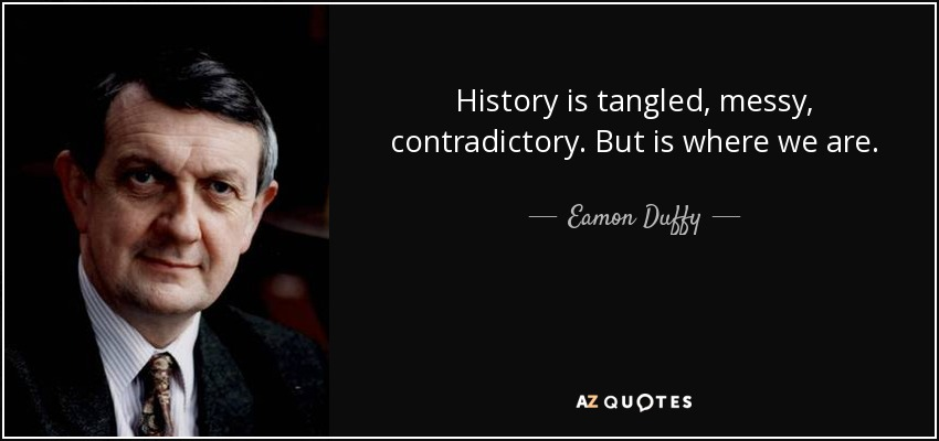 History is tangled, messy, contradictory. But is where we are. - Eamon Duffy